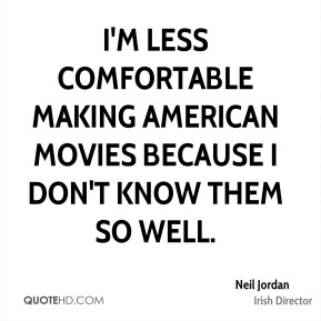 I'm less comfortable making American movies because I don't know them so well.