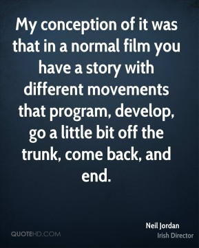 My conception of it was that in a normal film you have a story with different movements that program, develop, go a little bit off the trunk, come back, and end.