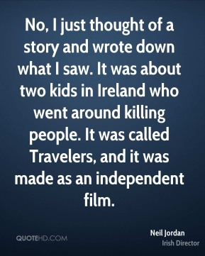 No, I just thought of a story and wrote down what I saw. It was about two kids in Ireland who went around killing people. It was called Travelers, and it was made as an independent film.