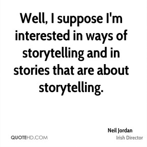 Well, I suppose I'm interested in ways of storytelling and in stories that are about storytelling.