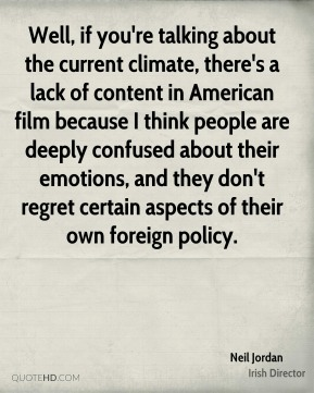 Neil Jordan - Well, if you're talking about the current climate, there's a lack of content in American film because I think people are deeply confused about their emotions, and they don't regret certain aspects of their own foreign policy.