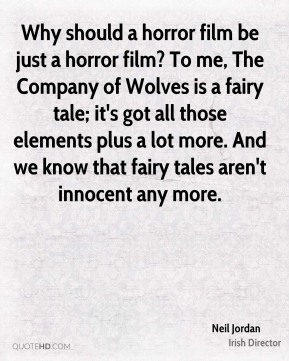 Why should a horror film be just a horror film? To me, The Company of Wolves is a fairy tale; it's got all those elements plus a lot more. And we know that fairy tales aren't innocent any more.