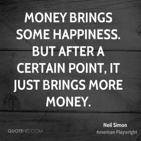 Money brings some happiness. But after a certain point, it just brings more money.