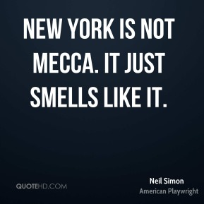 Neil Simon - New York is not Mecca. It just smells like it.