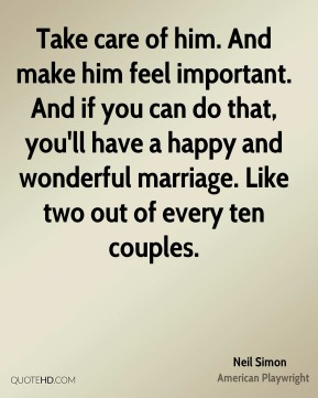 Neil Simon - Take care of him. And make him feel important. And if you can do that, you'll have a happy and wonderful marriage. Like two out of every ten couples.