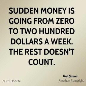 Neil Simon - Sudden money is going from zero to two hundred dollars a week. The rest doesn't count.