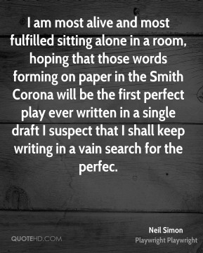 Neil Simon  - I am most alive and most fulfilled sitting alone in a room, hoping that those words forming on paper in the Smith Corona will be the first perfect play ever written in a single draft I suspect that I shall keep writing in a vain search for the perfec.
