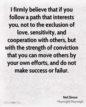 I firmly believe that if you follow a path that interests you, not to the exclusion of love, sensitivity, and cooperation with others, but with the strength of conviction that you can move others by your own efforts, and do not make success or failur.