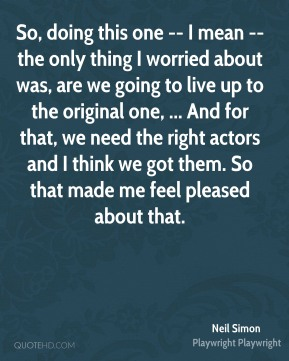 So, doing this one -- I mean -- the only thing I worried about was, are we going to live up to the original one, ... And for that, we need the right actors and I think we got them. So that made me feel pleased about that.