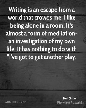 """Writing is an escape from a world that crowds me. I like being alone in a room. It's almost a form of meditation- an investigation of my own life. It has nothing to do with """"I've got to get another play."""