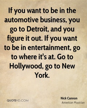 If you want to be in the automotive business, you go to Detroit, and you figure it out. If you want to be in entertainment, go to where it's at. Go to Hollywood, go to New York.
