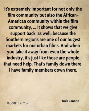 It's extremely important for not only the film community but also the African-American community within the film community, ... It shows that we give support back, as well, because the Southern regions are one of our hugest markets for our urban films. And when you take it away from even the whole industry, it's just like those are people that need help. That's family down there. I have family members down there.