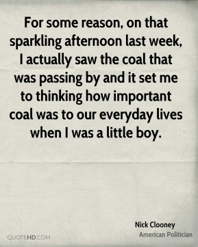 For some reason, on that sparkling afternoon last week, I actually saw the coal that was passing by and it set me to thinking how important coal was to our everyday lives when I was a little boy.