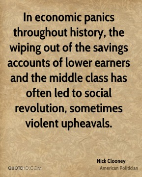 In economic panics throughout history, the wiping out of the savings accounts of lower earners and the middle class has often led to social revolution, sometimes violent upheavals.