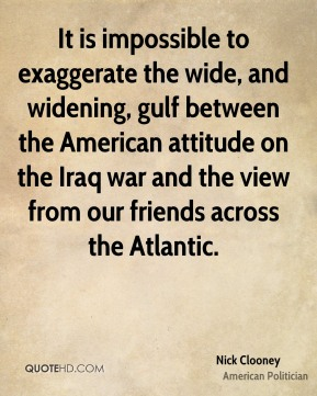 Nick Clooney - It is impossible to exaggerate the wide, and widening, gulf between the American attitude on the Iraq war and the view from our friends across the Atlantic.