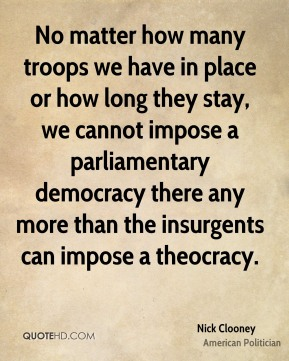 No matter how many troops we have in place or how long they stay, we cannot impose a parliamentary democracy there any more than the insurgents can impose a theocracy.