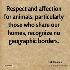 Nick Clooney - Respect and affection for animals, particularly those who share our homes, recognize no geographic borders.