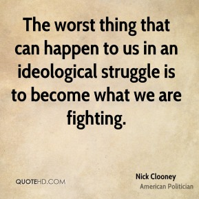The worst thing that can happen to us in an ideological struggle is to become what we are fighting.