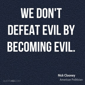 We don't defeat evil by becoming evil.
