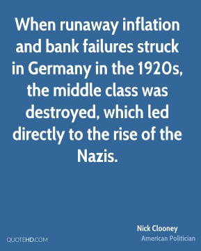 Nick Clooney - When runaway inflation and bank failures struck in Germany in the 1920s, the middle class was destroyed, which led directly to the rise of the Nazis.