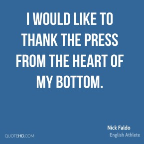 Nick Faldo - I would like to thank the press from the heart of my bottom.