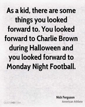 Nick Ferguson - As a kid, there are some things you looked forward to. You looked forward to Charlie Brown during Halloween and you looked forward to Monday Night Football.