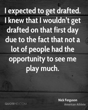 Nick Ferguson - I expected to get drafted. I knew that I wouldn't get drafted on that first day due to the fact that not a lot of people had the opportunity to see me play much.