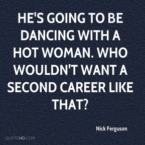 Nick Ferguson  - He's going to be dancing with a hot woman. Who wouldn't want a second career like that?