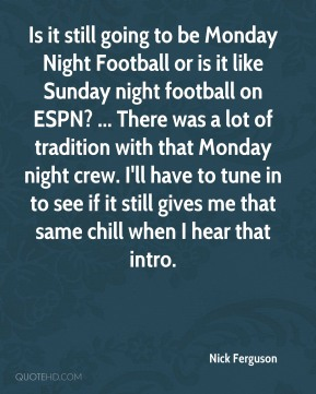 Nick Ferguson  - Is it still going to be Monday Night Football or is it like Sunday night football on ESPN? ... There was a lot of tradition with that Monday night crew. I'll have to tune in to see if it still gives me that same chill when I hear that intro.