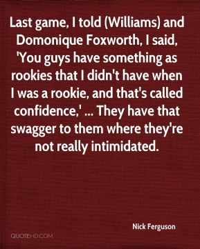 Nick Ferguson  - Last game, I told (Williams) and Domonique Foxworth, I said, 'You guys have something as rookies that I didn't have when I was a rookie, and that's called confidence,' ... They have that swagger to them where they're not really intimidated.