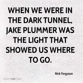 Nick Ferguson  - When we were in the dark tunnel, Jake Plummer was the light that showed us where to go.