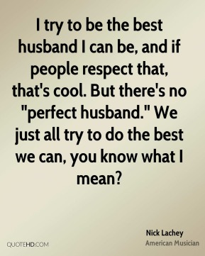 """Nick Lachey - I try to be the best husband I can be, and if people respect that, that's cool. But there's no """"perfect husband."""" We just all try to do the best we can, you know what I mean?"""