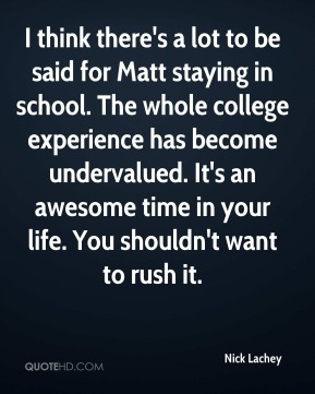 Nick Lachey  - I think there's a lot to be said for Matt staying in school. The whole college experience has become undervalued. It's an awesome time in your life. You shouldn't want to rush it.