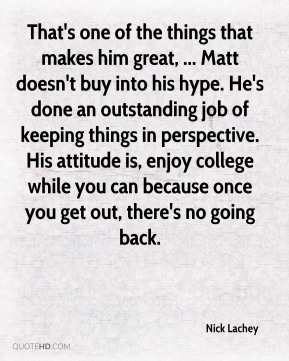 Nick Lachey  - That's one of the things that makes him great, ... Matt doesn't buy into his hype. He's done an outstanding job of keeping things in perspective. His attitude is, enjoy college while you can because once you get out, there's no going back.