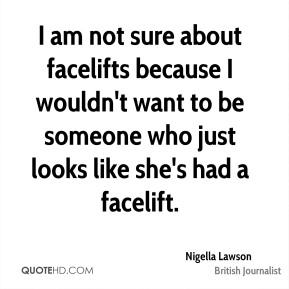 I am not sure about facelifts because I wouldn't want to be someone who just looks like she's had a facelift.
