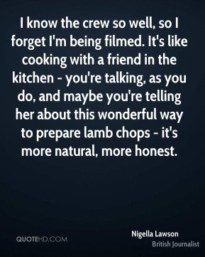 I know the crew so well, so I forget I'm being filmed. It's like cooking with a friend in the kitchen - you're talking, as you do, and maybe you're telling her about this wonderful way to prepare lamb chops - it's more natural, more honest.