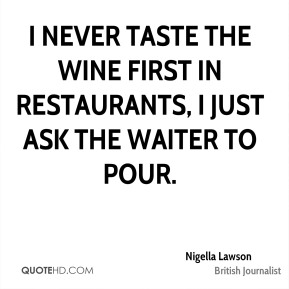 I never taste the wine first in restaurants, I just ask the waiter to pour.