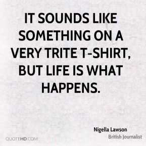 It sounds like something on a very trite T-shirt, but life is what happens.