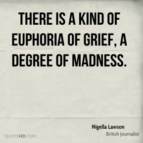 Nigella Lawson - There is a kind of euphoria of grief, a degree of madness.
