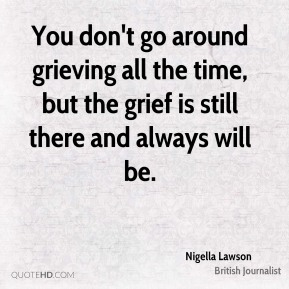 Nigella Lawson - You don't go around grieving all the time, but the grief is still there and always will be.