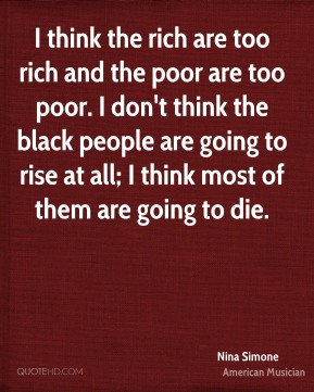 I think the rich are too rich and the poor are too poor. I don't think the black people are going to rise at all; I think most of them are going to die.