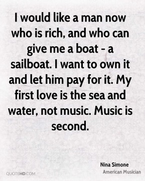 I would like a man now who is rich, and who can give me a boat - a sailboat. I want to own it and let him pay for it. My first love is the sea and water, not music. Music is second.