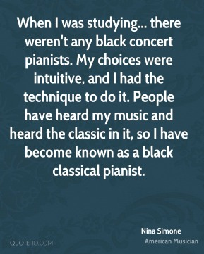 When I was studying... there weren't any black concert pianists. My choices were intuitive, and I had the technique to do it. People have heard my music and heard the classic in it, so I have become known as a black classical pianist.