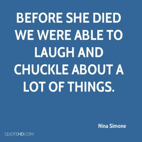 Before she died we were able to laugh and chuckle about a lot of things.
