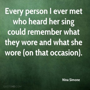 Nina Simone  - Every person I ever met who heard her sing could remember what they wore and what she wore (on that occasion).