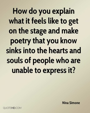 Nina Simone  - How do you explain what it feels like to get on the stage and make poetry that you know sinks into the hearts and souls of people who are unable to express it?