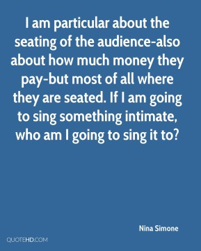 I am particular about the seating of the audience-also about how much money they pay-but most of all where they are seated. If I am going to sing something intimate, who am I going to sing it to?
