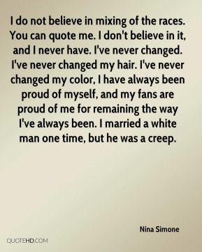 I do not believe in mixing of the races. You can quote me. I don't believe in it, and I never have. I've never changed. I've never changed my hair. I've never changed my color, I have always been proud of myself, and my fans are proud of me for remaining the way I've always been. I married a white man one time, but he was a creep.