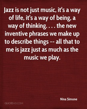 Jazz is not just music, it's a way of life, it's a way of being, a way of thinking. . . . the new inventive phrases we make up to describe things -- all that to me is jazz just as much as the music we play.