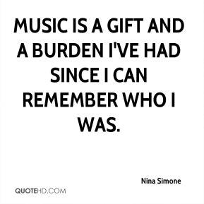 Music is a gift and a burden I've had since I can remember who I was.